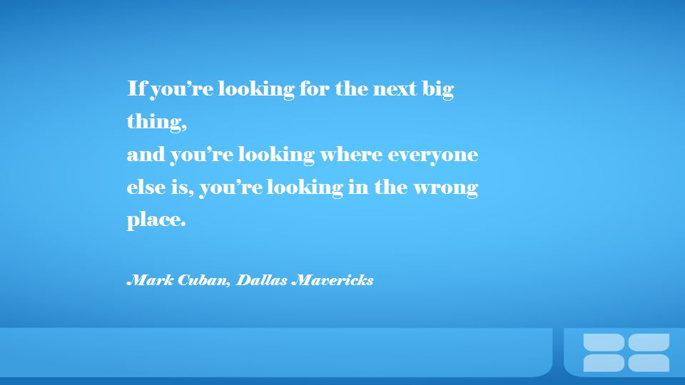 If you're looking for the next big thing, and you're looking where everyone else is, you're looking in the wrong place.