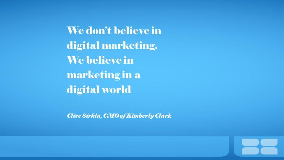 We don't believe in digital marketing. We believe in marketing in a