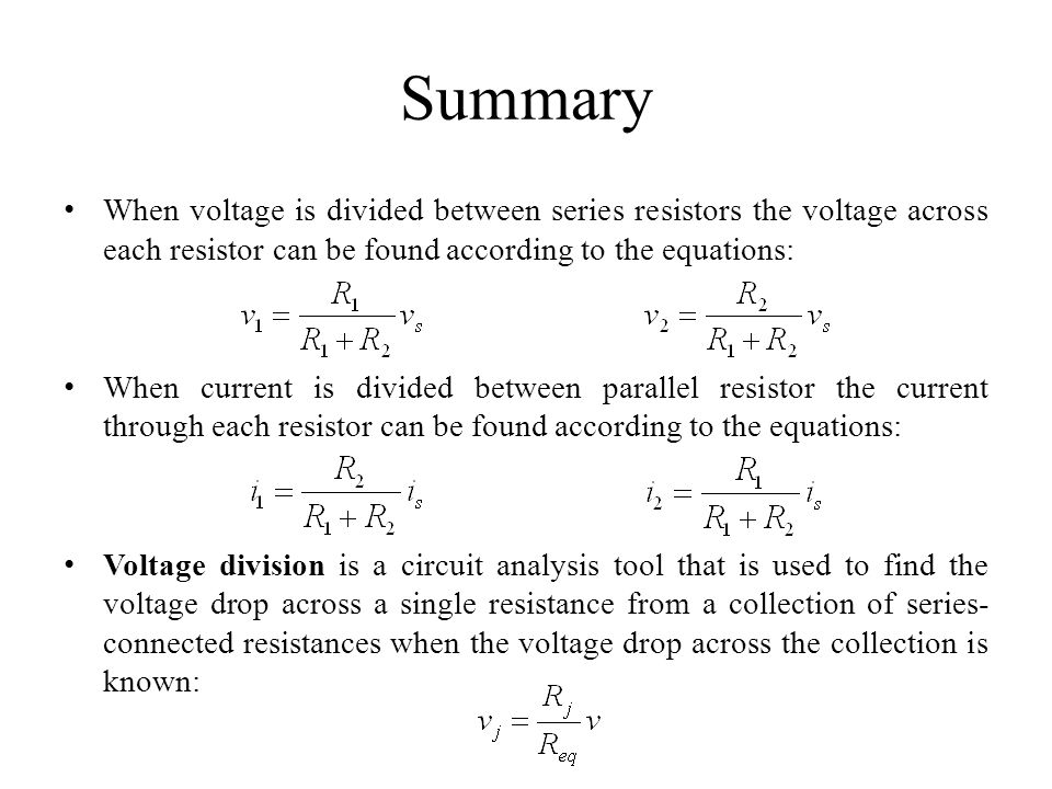 Summary When voltage is divided between series resistors the voltage across each resistor can be found according to the equations: