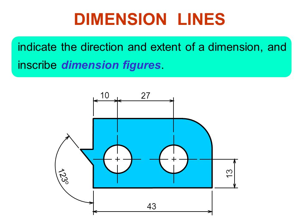 DIMENSION LINES indicate the direction and extent of a dimension, and inscribe dimension figures. 10.