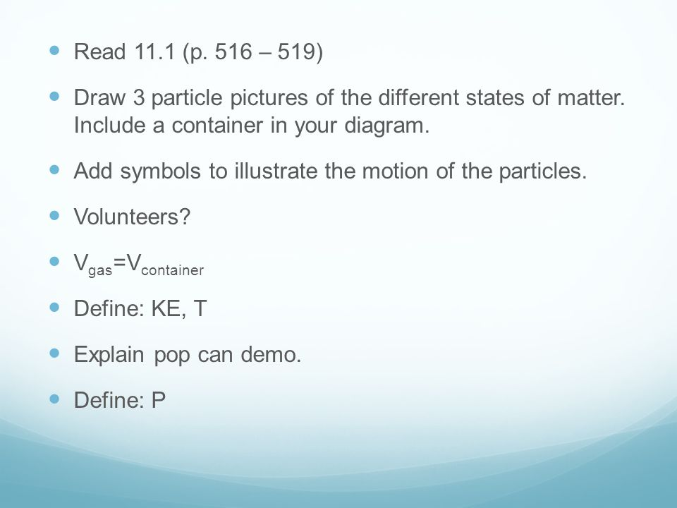 Read 11.1 (p. 516 – 519) Draw 3 particle pictures of the different states of matter. Include a container in your diagram.