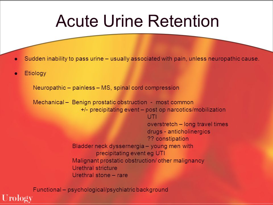 Acute Urine Retention Sudden inability to pass urine – usually associated with pain, unless neuropathic cause.