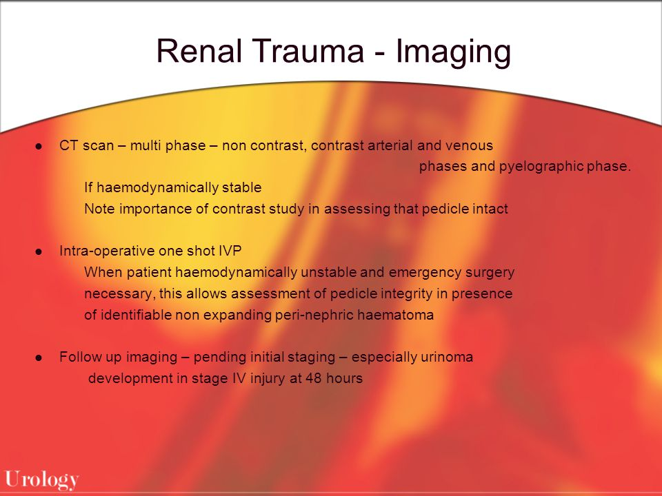Renal Trauma - Imaging CT scan – multi phase – non contrast, contrast arterial and venous. phases and pyelographic phase.
