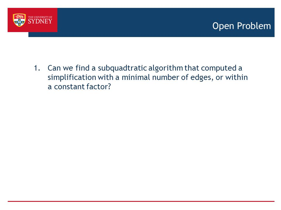 Open Problem Can we find a subquadtratic algorithm that computed a simplification with a minimal number of edges, or within a constant factor