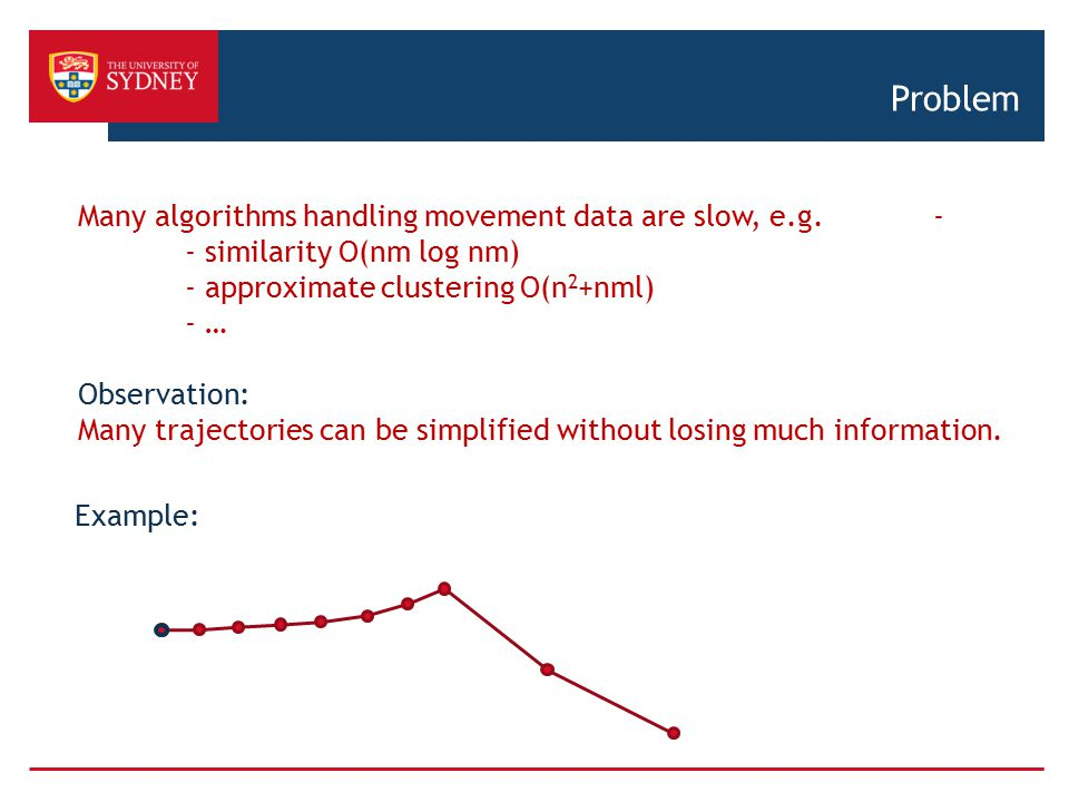 Problem Many algorithms handling movement data are slow, e.g. - - similarity O(nm log nm) - approximate clustering O(n2+nml)