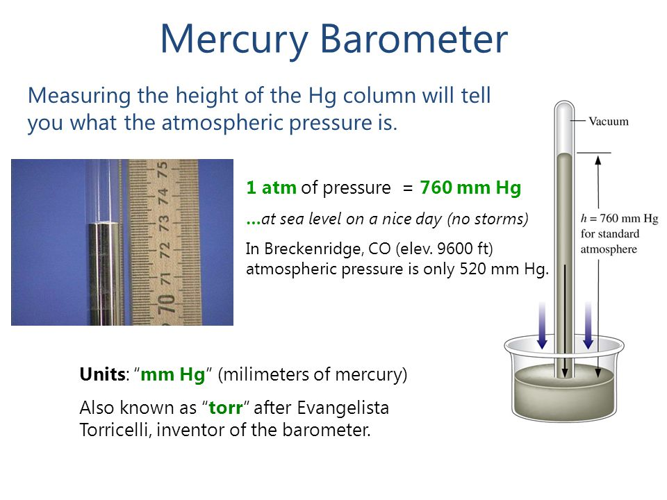 Mercury Barometer Measuring the height of the Hg column will tell you what the atmospheric pressure is.