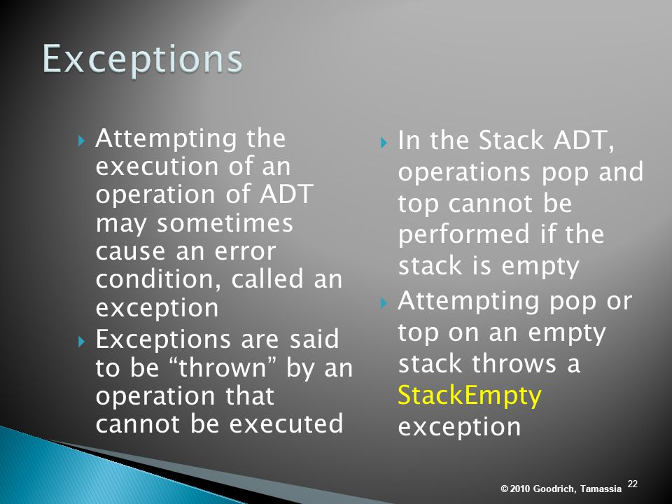 Exceptions Attempting the execution of an operation of ADT may sometimes cause an error condition, called an exception.