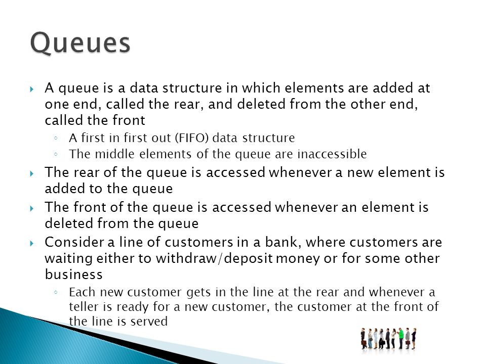 Queues A queue is a data structure in which elements are added at one end, called the rear, and deleted from the other end, called the front.