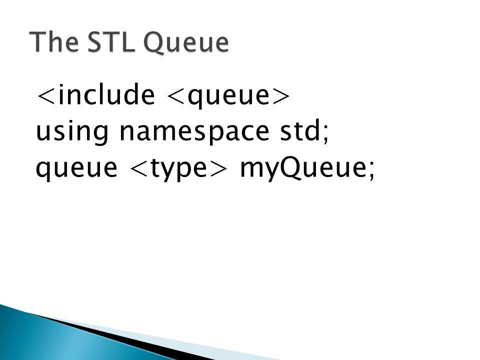 The STL Queue <include <queue> using namespace std; queue <type> myQueue;