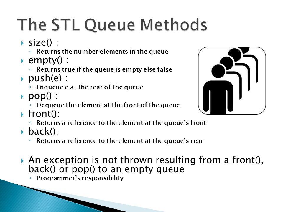 The STL Queue Methods size() : empty() : push(e) : pop() : front():
