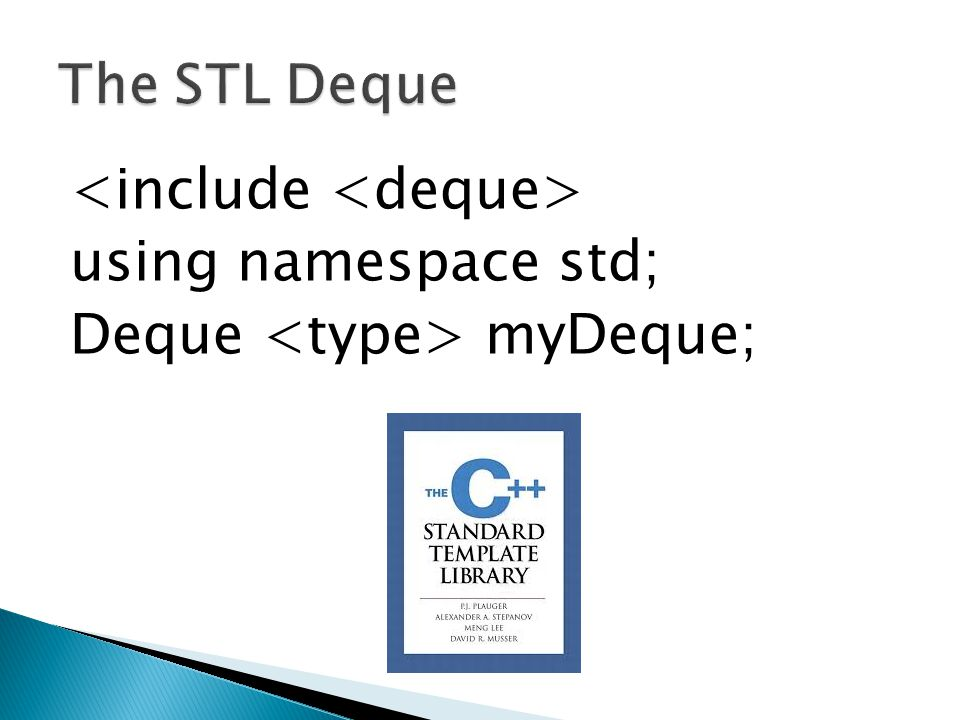 The STL Deque <include <deque> using namespace std; Deque <type> myDeque;