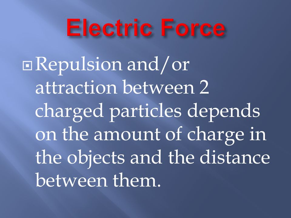 Electric Force Repulsion and/or attraction between 2 charged particles depends on the amount of charge in the objects and the distance between them.