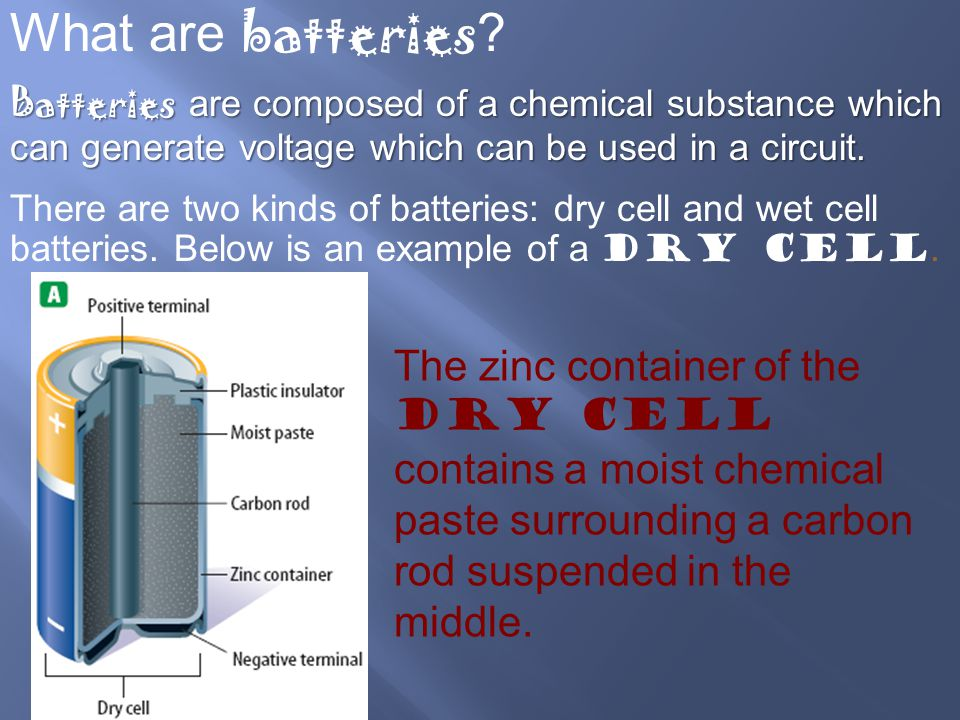 What are batteries Batteries are composed of a chemical substance which can generate voltage which can be used in a circuit.