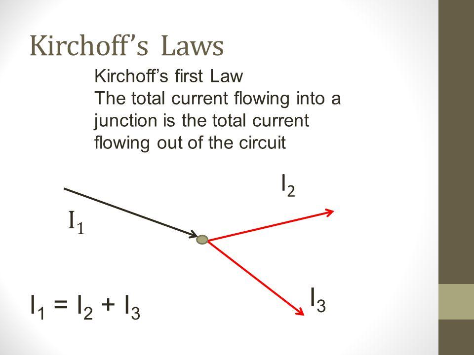 Kirchoff's Laws I2 I1 I3 I1 = I2 + I3 Kirchoff's first Law