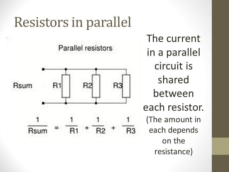 Resistors in parallel The current in a parallel circuit is shared between each resistor.