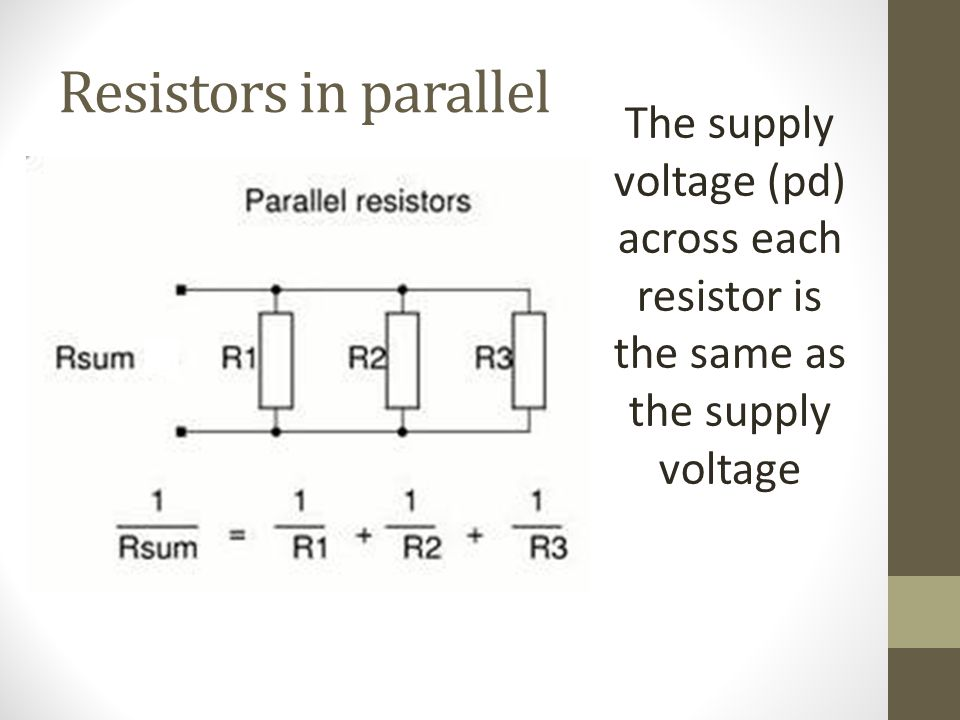 Resistors in parallel The supply voltage (pd) across each resistor is the same as the supply voltage.