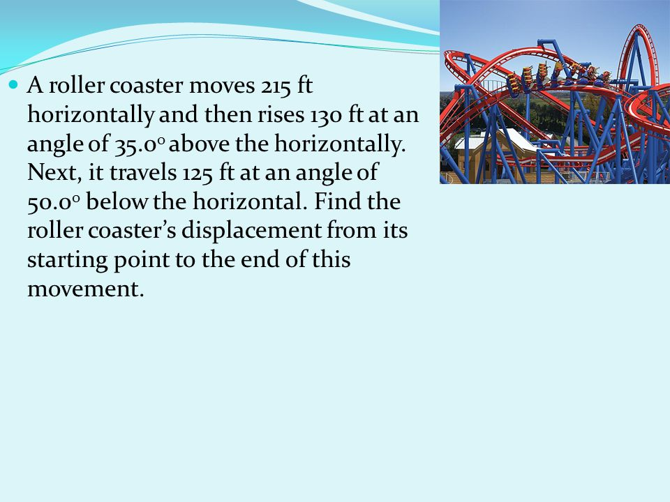 A roller coaster moves 215 ft horizontally and then rises 130 ft at an angle of 35.00 above the horizontally.