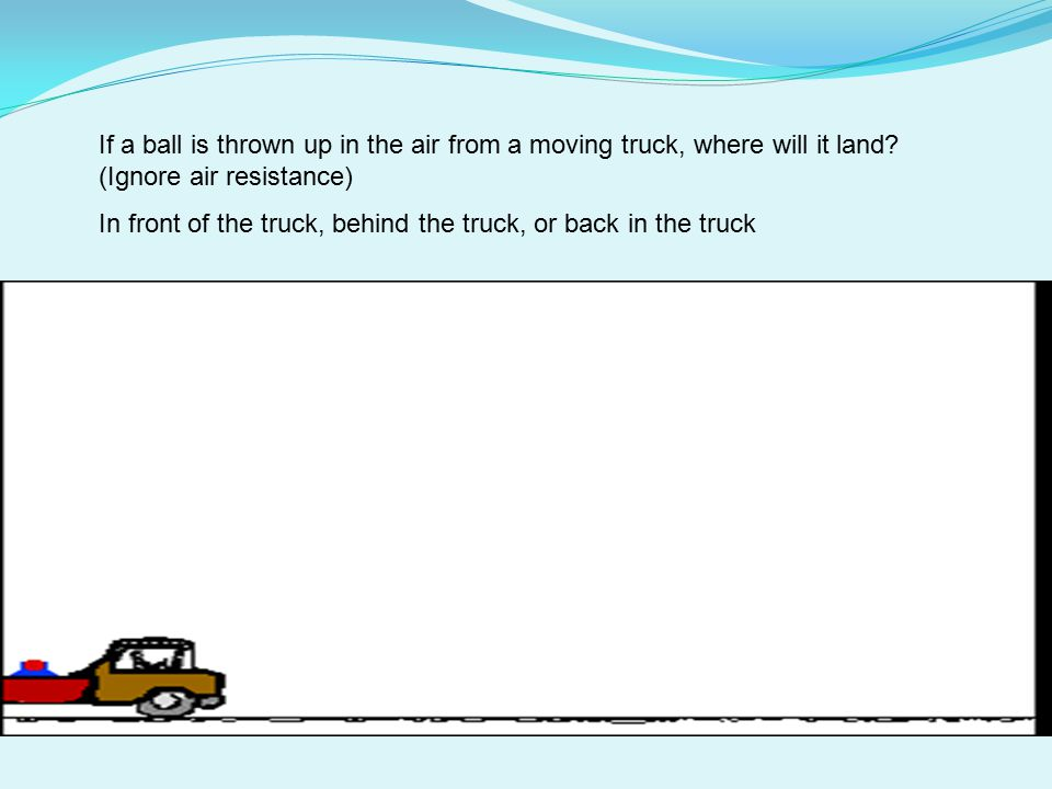 If a ball is thrown up in the air from a moving truck, where will it land (Ignore air resistance)