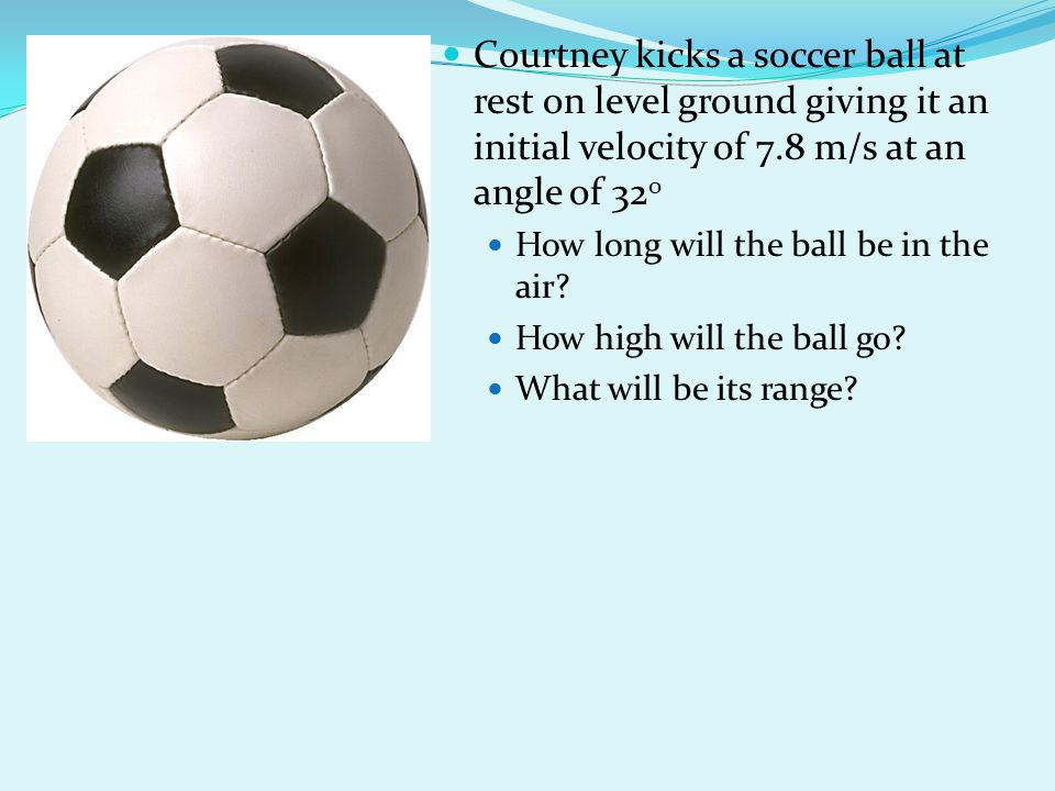 Courtney kicks a soccer ball at rest on level ground giving it an initial velocity of 7.8 m/s at an angle of 320