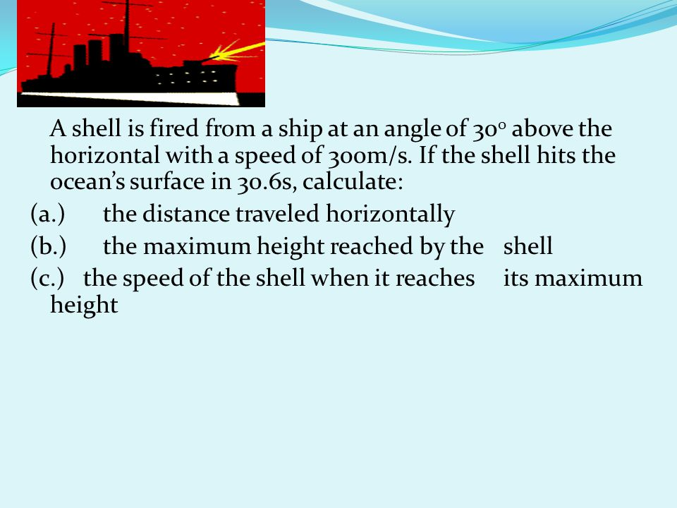A shell is fired from a ship at an angle of 300 above the horizontal with a speed of 300m/s.