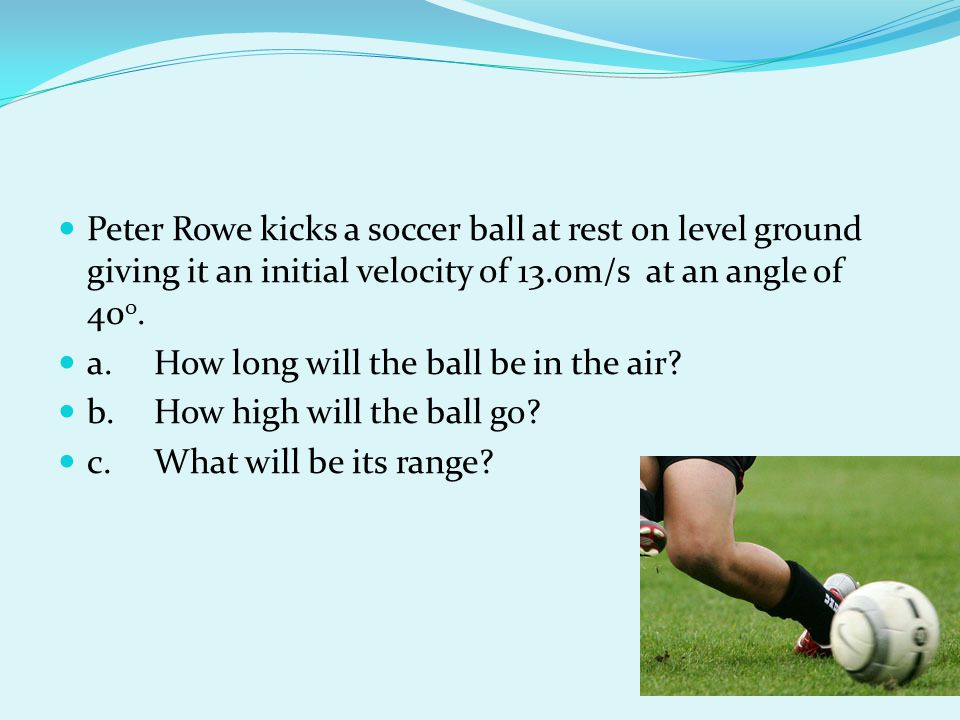 Peter Rowe kicks a soccer ball at rest on level ground giving it an initial velocity of 13.0m/s at an angle of 400.