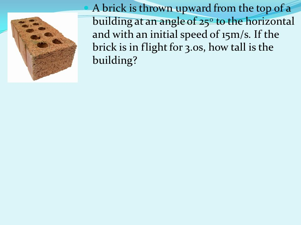 A brick is thrown upward from the top of a building at an angle of 250 to the horizontal and with an initial speed of 15m/s.