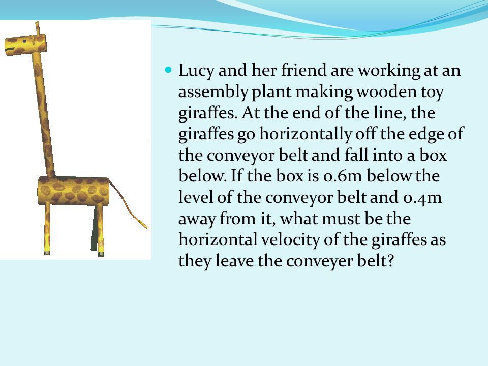 Lucy and her friend are working at an assembly plant making wooden toy giraffes. At the end of the line, the giraffes go horizontally off the edge of the conveyor belt and fall into a box below. If the box is 0.6m below the level of the conveyor belt and 0.4m away from it, what must be the horizontal velocity of the giraffes as they leave the conveyer belt