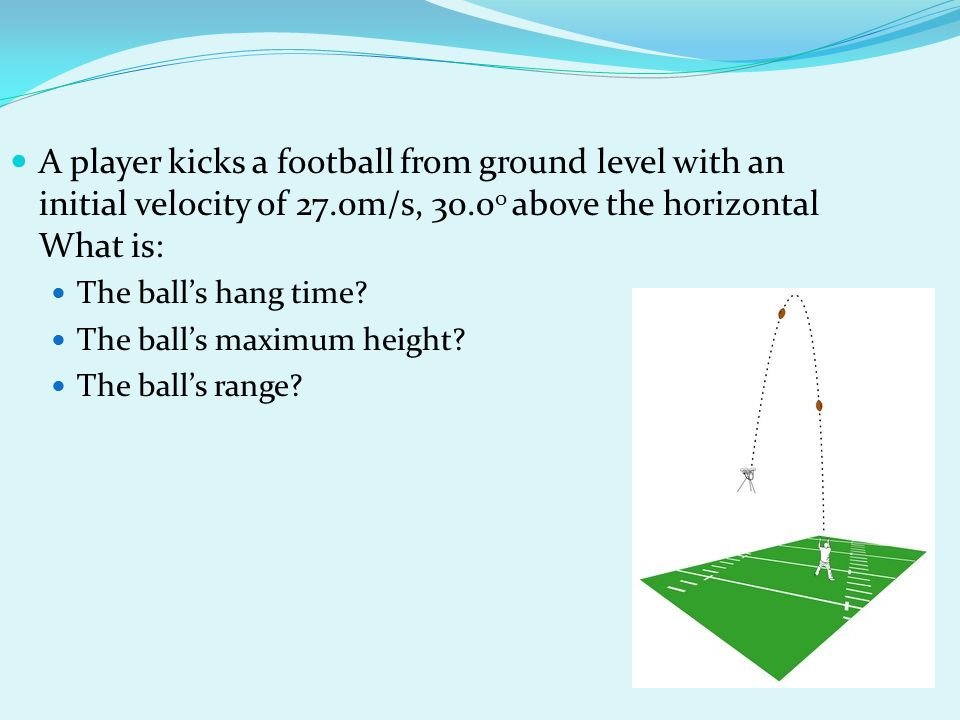 A player kicks a football from ground level with an initial velocity of 27.0m/s, 30.00 above the horizontal What is: