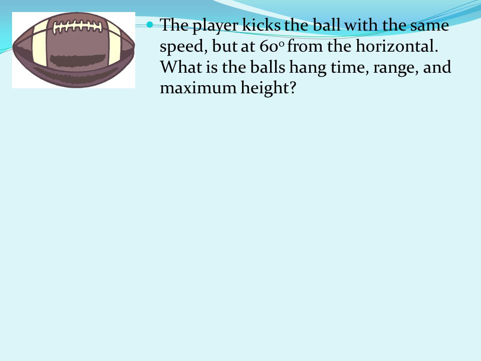 The player kicks the ball with the same speed, but at 600 from the horizontal.