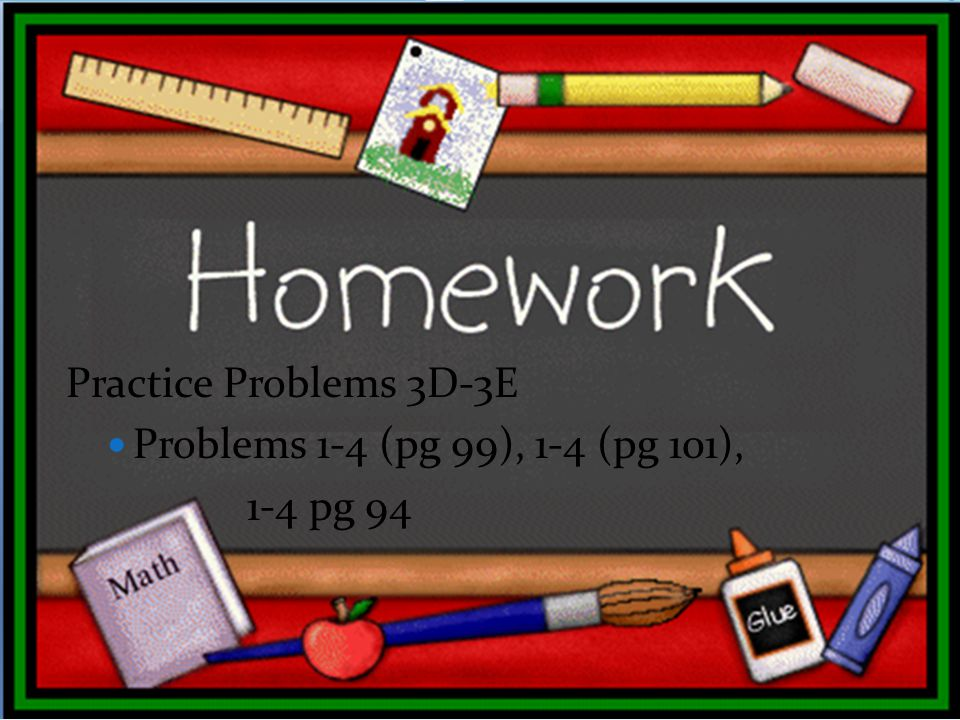 Practice Problems 3D-3E Problems 1-4 (pg 99), 1-4 (pg 101), 1-4 pg 94