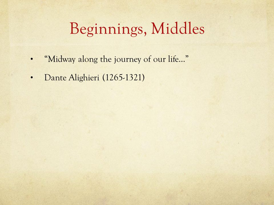 Beginnings, Middles Midway along the journey of our life…