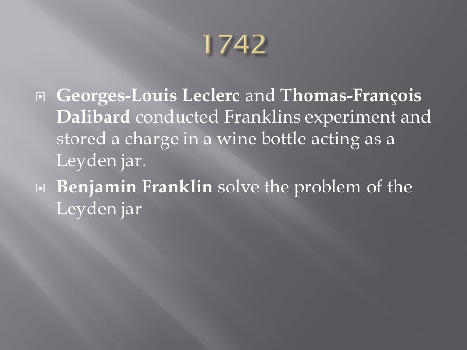 1742 Georges-Louis Leclerc and Thomas-François Dalibard conducted Franklins experiment and stored a charge in a wine bottle acting as a Leyden jar.