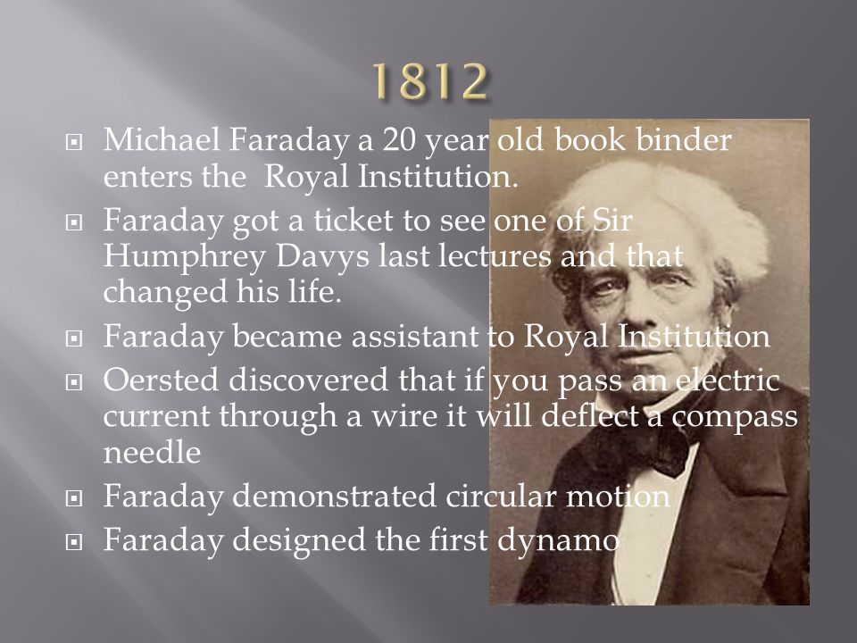 1812 Michael Faraday a 20 year old book binder enters the Royal Institution.