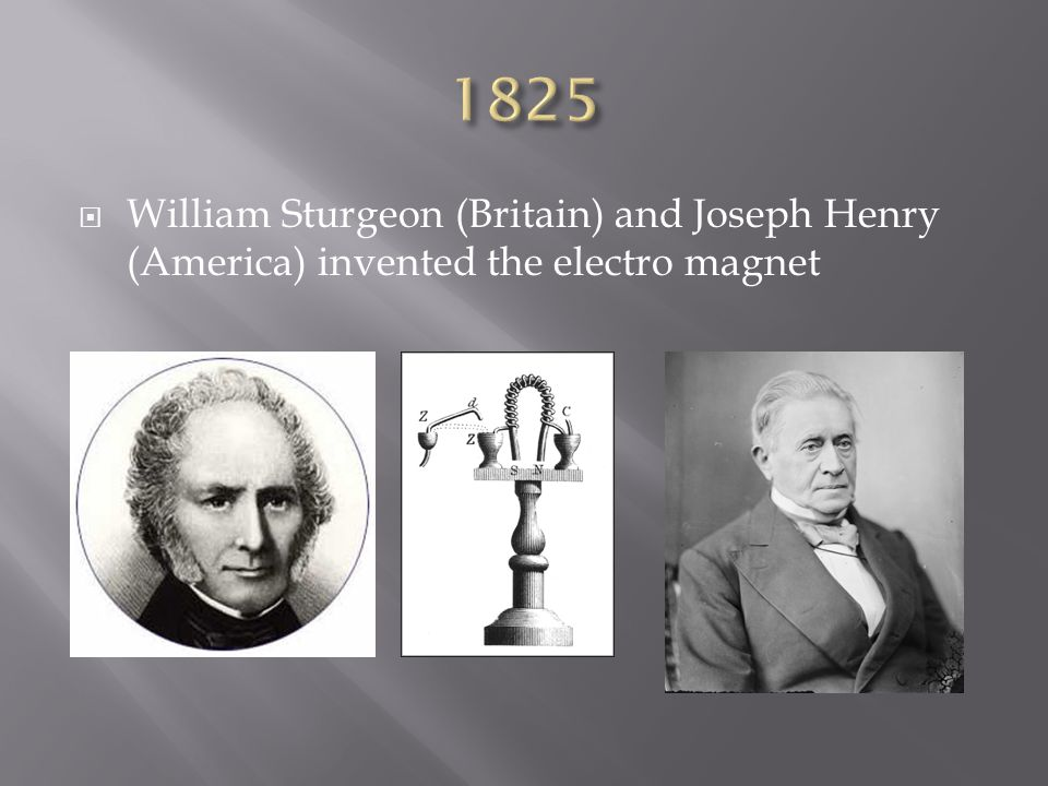 1825 William Sturgeon (Britain) and Joseph Henry (America) invented the electro magnet
