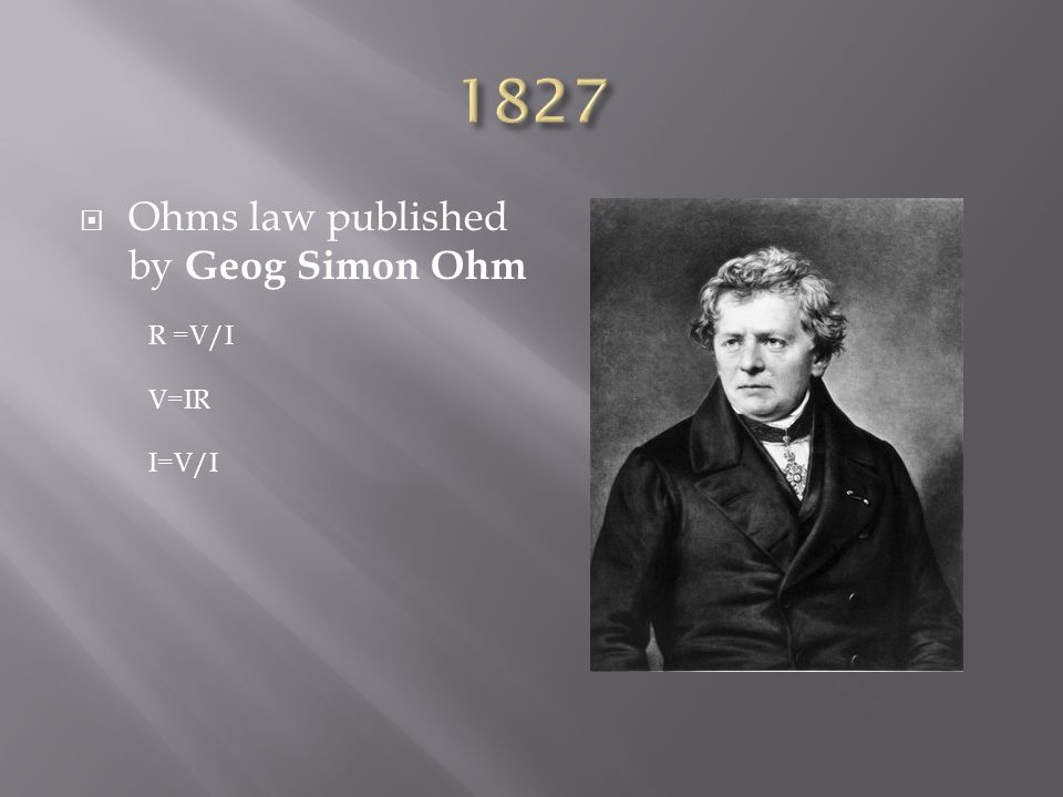 1827 Ohms law published by Geog Simon Ohm R =V/I V=IR I=V/I
