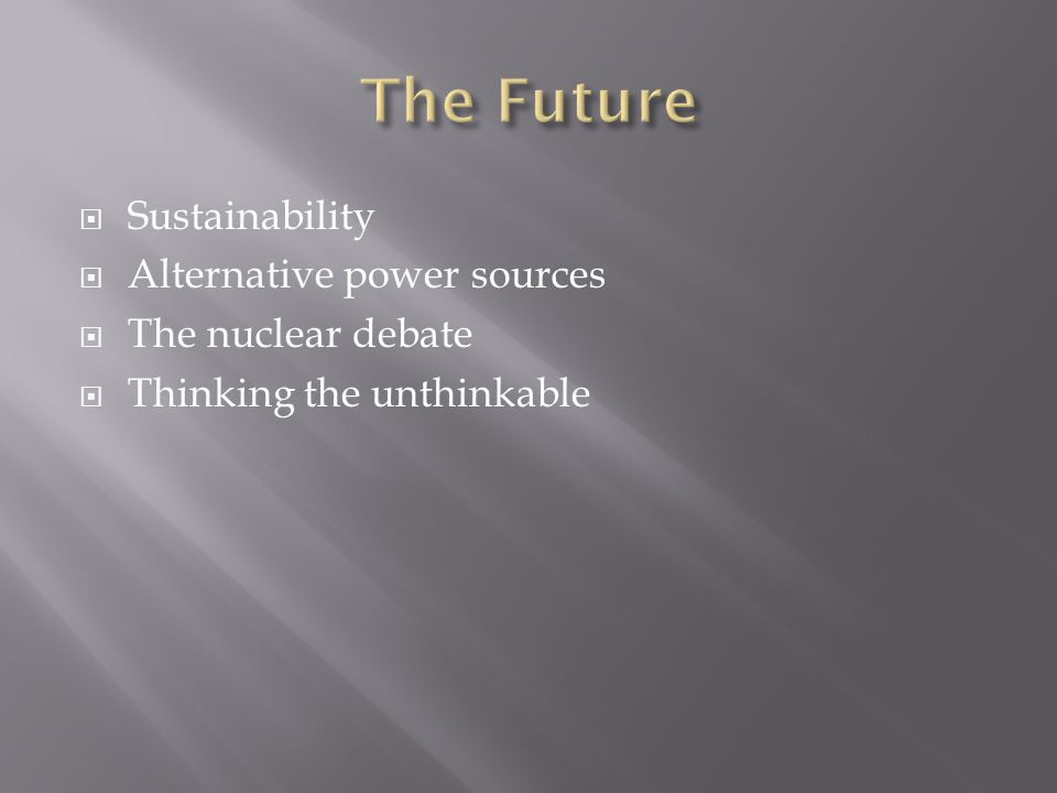 The Future Sustainability Alternative power sources The nuclear debate