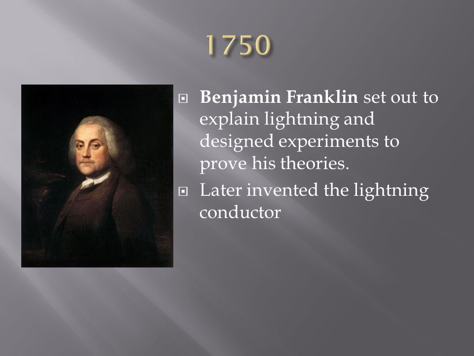1750 Benjamin Franklin set out to explain lightning and designed experiments to prove his theories.