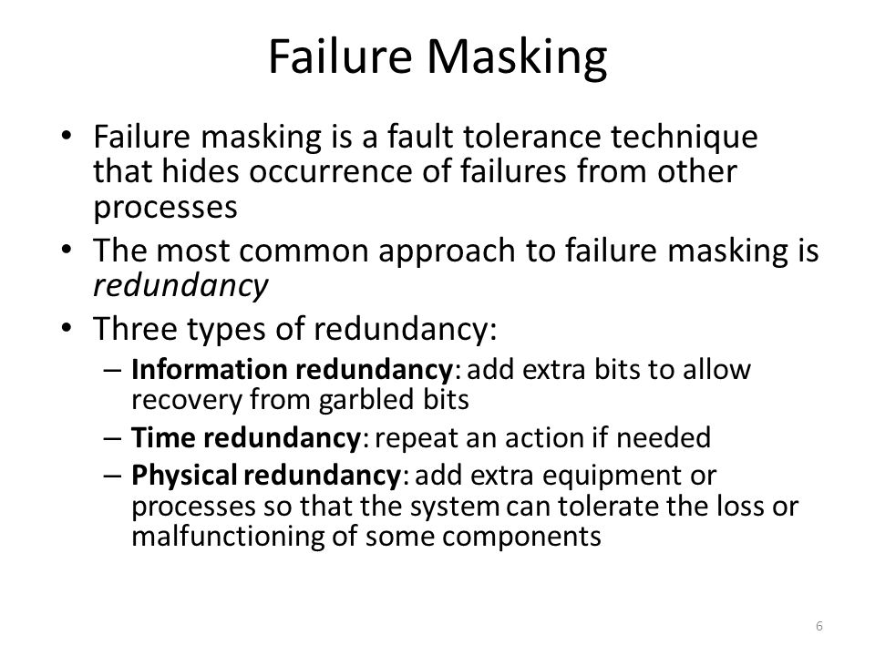Failure Masking Failure masking is a fault tolerance technique that hides occurrence of failures from other processes.