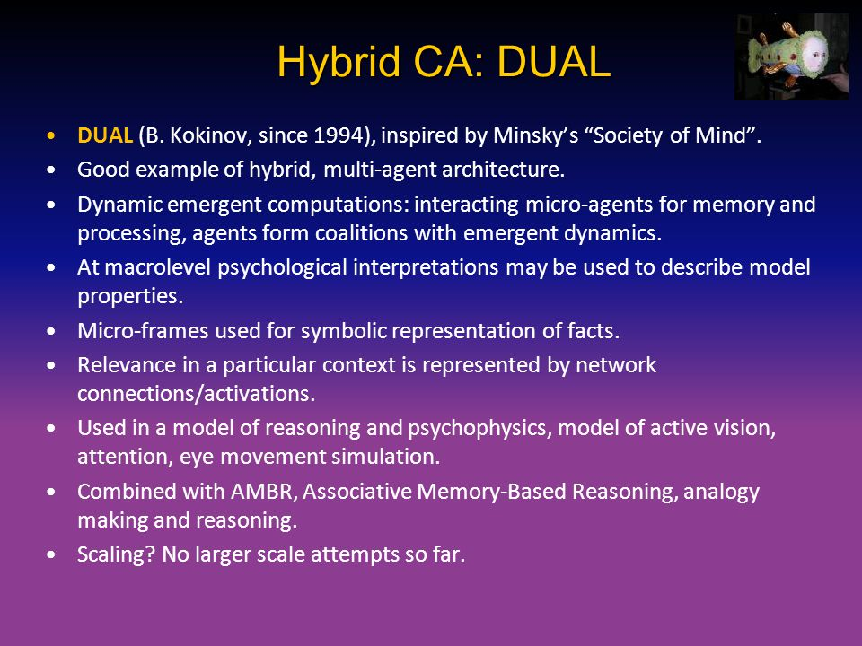 Hybrid CA: DUAL DUAL (B. Kokinov, since 1994), inspired by Minsky's Society of Mind . Good example of hybrid, multi-agent architecture.