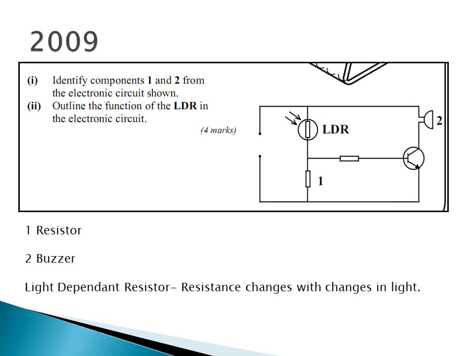 2009 1 Resistor 2 Buzzer Light Dependant Resistor- Resistance changes with changes in light.