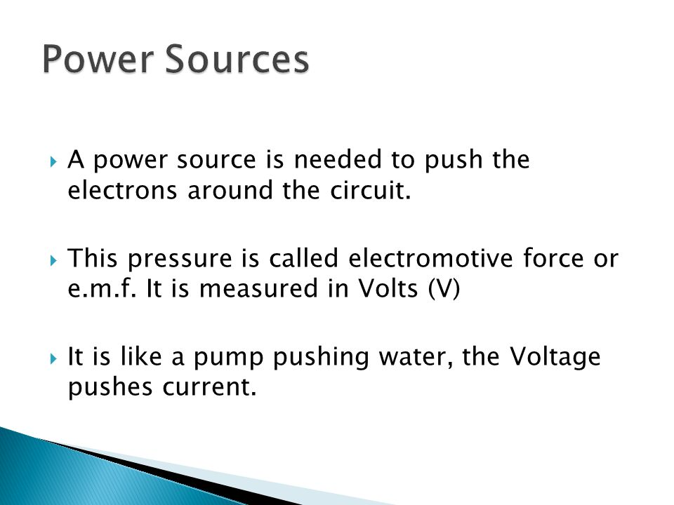 Power Sources A power source is needed to push the electrons around the circuit.