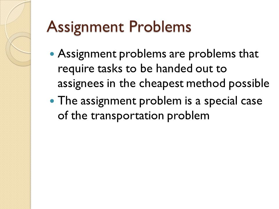 Assignment Problems Assignment problems are problems that require tasks to be handed out to assignees in the cheapest method possible.