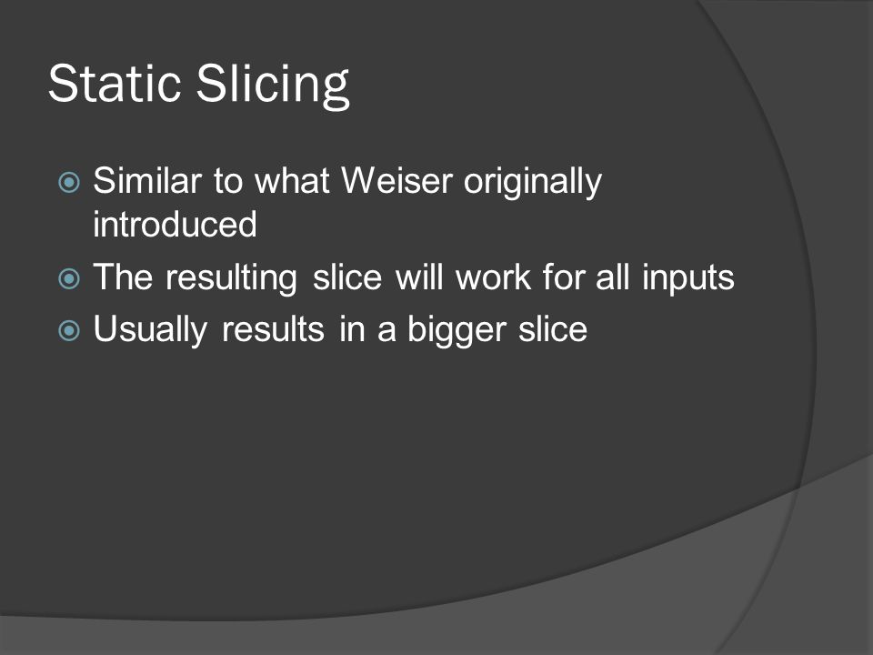 Static Slicing Similar to what Weiser originally introduced