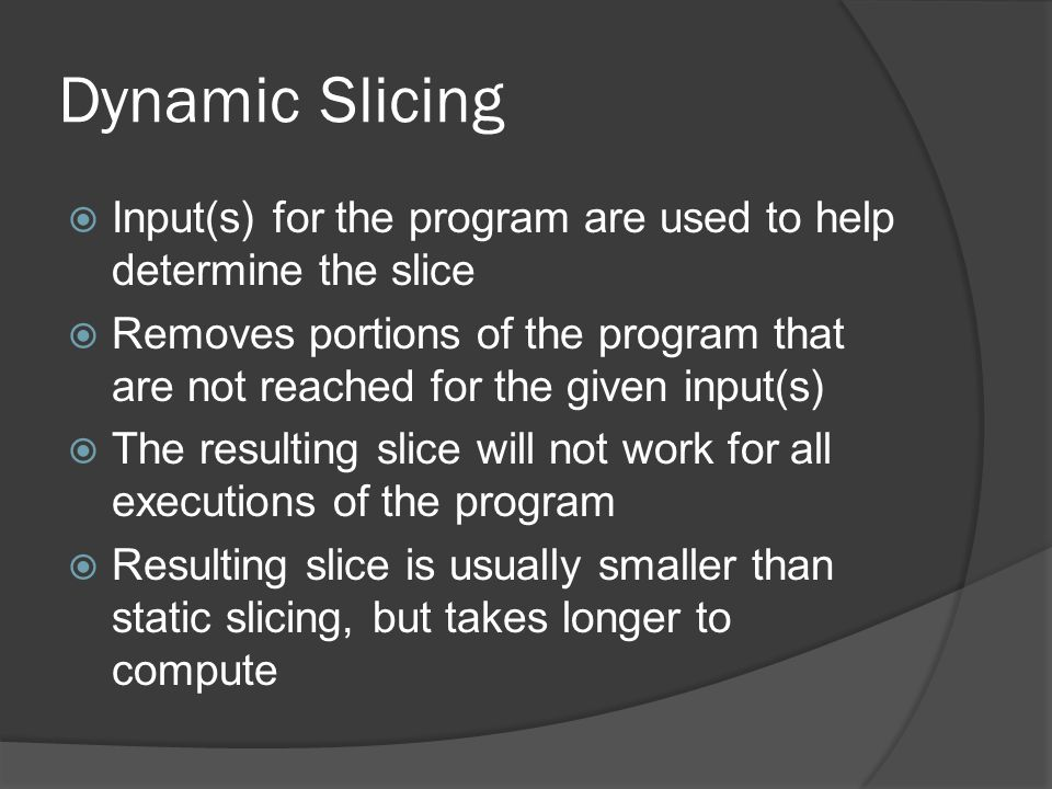 Dynamic Slicing Input(s) for the program are used to help determine the slice.