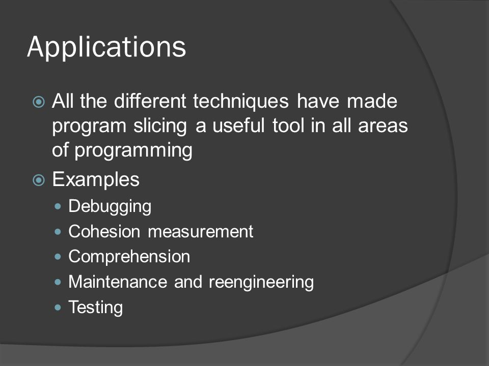 Applications All the different techniques have made program slicing a useful tool in all areas of programming.