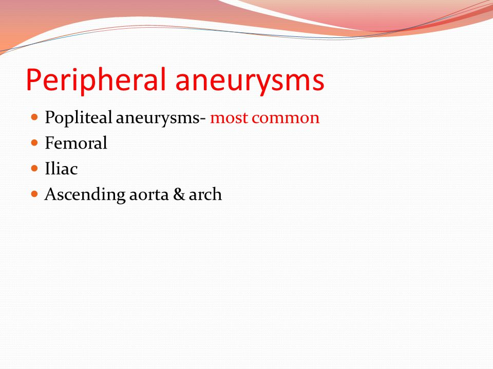 Peripheral aneurysms Popliteal aneurysms- most common Femoral Iliac