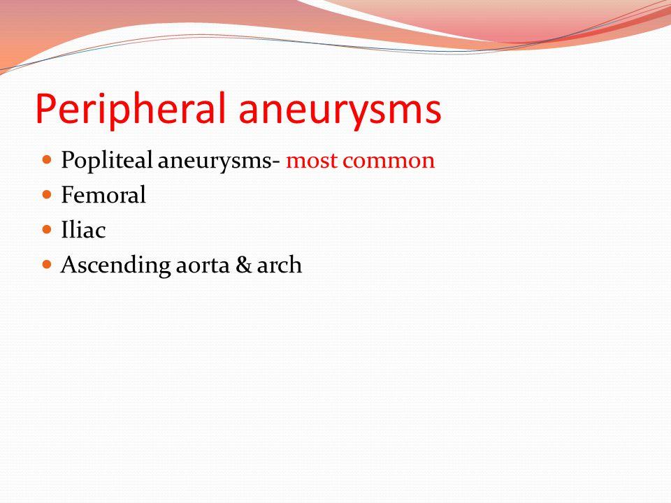Peripheral aneurysms Popliteal aneurysms- most common Femoral Iliac