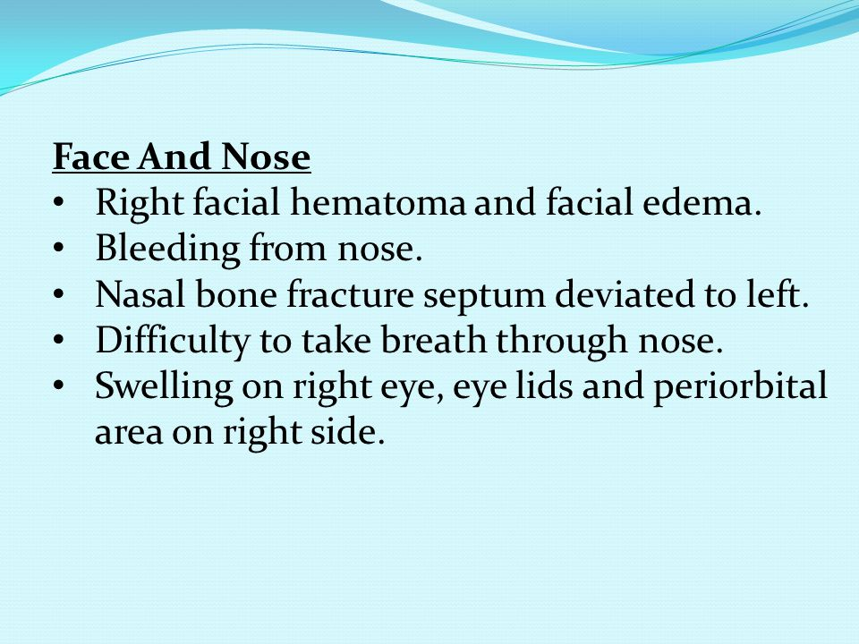 Face And Nose Right facial hematoma and facial edema. Bleeding from nose. Nasal bone fracture septum deviated to left.