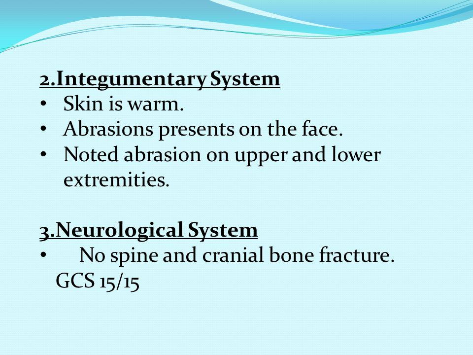 2.Integumentary System Skin is warm. Abrasions presents on the face. Noted abrasion on upper and lower extremities.
