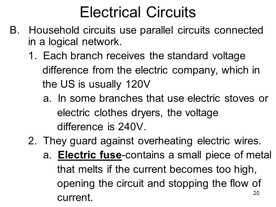 Electrical Circuits B. Household circuits use parallel circuits connected in a logical network. 1. Each branch receives the standard voltage.